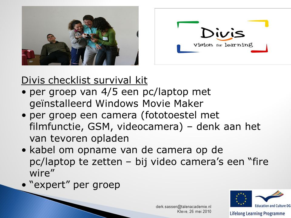 derk.sassen@talenacademie.nl Kleve, 26 mei 2010 Divis checklist survival kit per groep van 4/5 een pc/laptop met geïnstalleerd Windows Movie Maker per