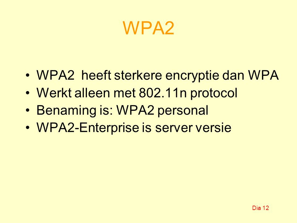 WPA2 WPA2 heeft sterkere encryptie dan WPA Werkt alleen met 802.11n protocol Benaming is: WPA2 personal WPA2-Enterprise is server versie Dia 12