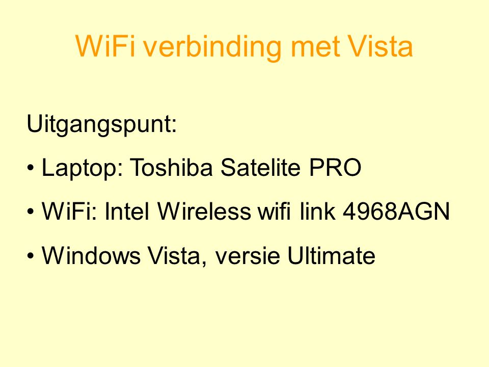 WiFi verbinding met Vista Uitgangspunt: Laptop: Toshiba Satelite PRO WiFi: Intel Wireless wifi link 4968AGN Windows Vista, versie Ultimate