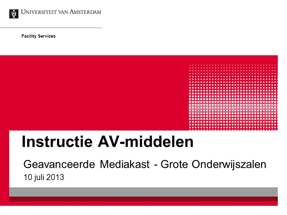 Instructie AV-middelen Geavanceerde Mediakast - Grote Onderwijszalen 10 juli 2013 Facility Services