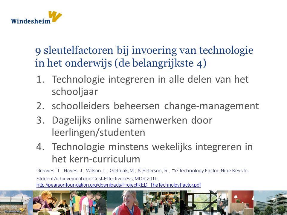 9 sleutelfactoren bij invoering van technologie in het onderwijs (de belangrijkste 4) 1.Technologie integreren in alle delen van het schooljaar 2.schoolleiders beheersen change-management 3.Dagelijks online samenwerken door leerlingen/studenten 4.Technologie minstens wekelijks integreren in het kern-curriculum Greaves, T.; Hayes, J.; Wilson, L.; Gielniak, M.; & Peterson, R., e Technology Factor: Nine Keys to Student Achievement and Cost-Effectiveness, MDR 2010.