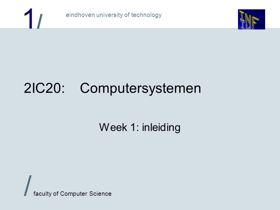 1/1/ / faculty of Computer Science eindhoven university of technology 2IC20:Computersystemen Week 1: inleiding