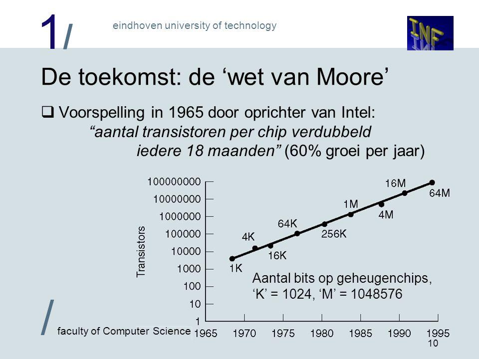 1/1/ / faculty of Computer Science eindhoven university of technology 10 De toekomst: de 'wet van Moore'  Voorspelling in 1965 door oprichter van Intel: aantal transistoren per chip verdubbeld iedere 18 maanden (60% groei per jaar) Aantal bits op geheugenchips, 'K' = 1024, 'M' = 1048576