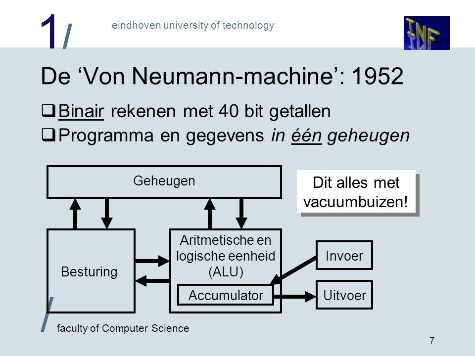 1/1/ / faculty of Computer Science eindhoven university of technology 7 De 'Von Neumann-machine': 1952  Binair rekenen met 40 bit getallen  Programma en gegevens in één geheugen Geheugen Besturing Aritmetische en logische eenheid (ALU) Invoer UitvoerAccumulator Dit alles met vacuumbuizen!