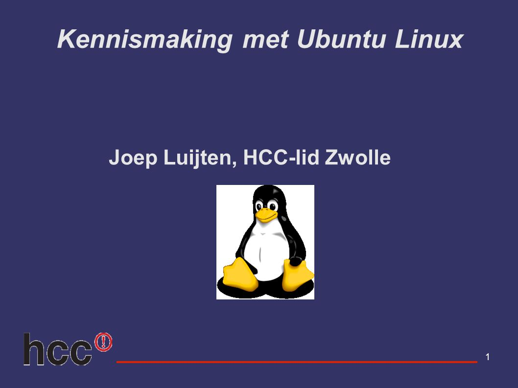 1 Kennismaking met Ubuntu Linux Joep Luijten, HCC-lid Zwolle