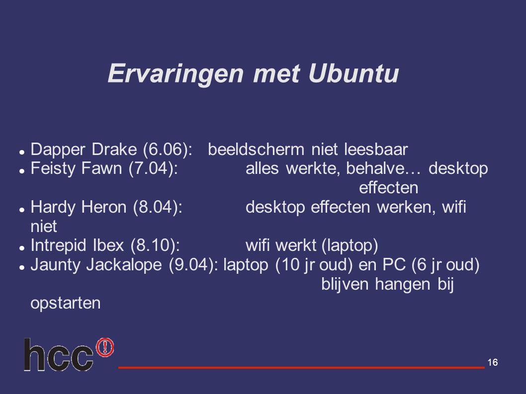 16 Ervaringen met Ubuntu Dapper Drake (6.06): beeldscherm niet leesbaar Feisty Fawn (7.04): alles werkte, behalve… desktop effecten Hardy Heron (8.04)