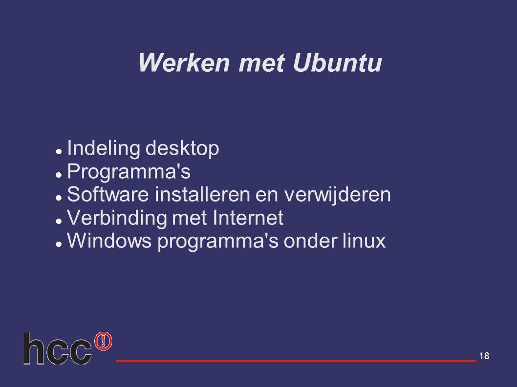 18 Werken met Ubuntu Indeling desktop Programma's Software installeren en verwijderen Verbinding met Internet Windows programma's onder linux
