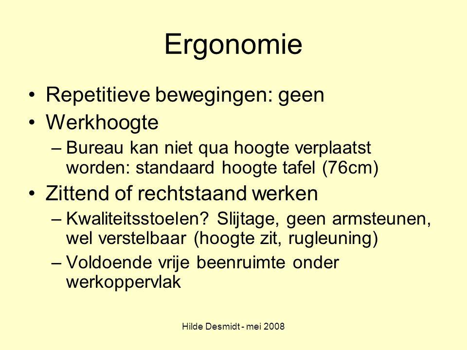 Hilde Desmidt - mei 2008 Ergonomie Repetitieve bewegingen: geen Werkhoogte –Bureau kan niet qua hoogte verplaatst worden: standaard hoogte tafel (76cm