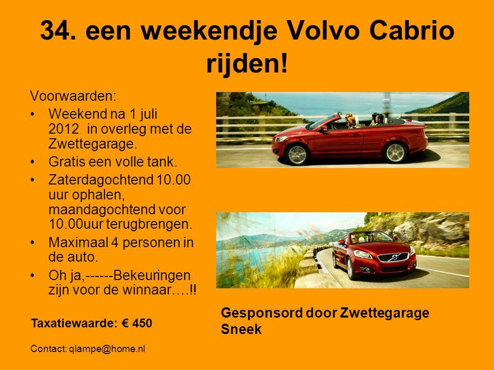 34. een weekendje Volvo Cabrio rijden! Voorwaarden: Weekend na 1 juli 2012 in overleg met de Zwettegarage. Gratis een volle tank. Zaterdagochtend 10.0