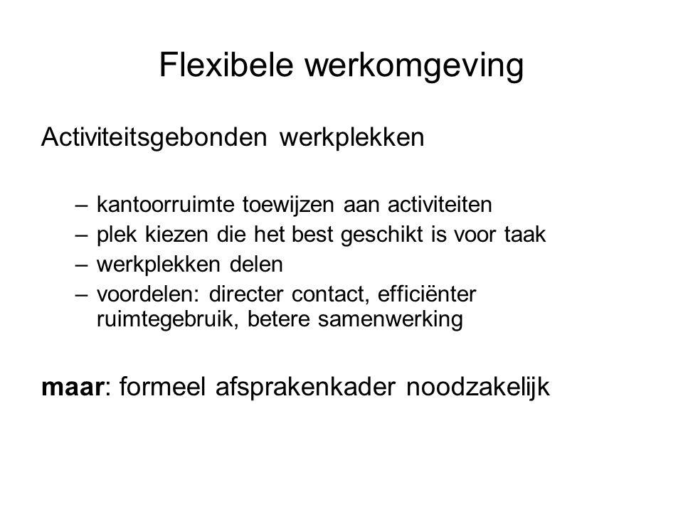 Flexibele werkomgeving Activiteitsgebonden werkplekken –kantoorruimte toewijzen aan activiteiten –plek kiezen die het best geschikt is voor taak –werk