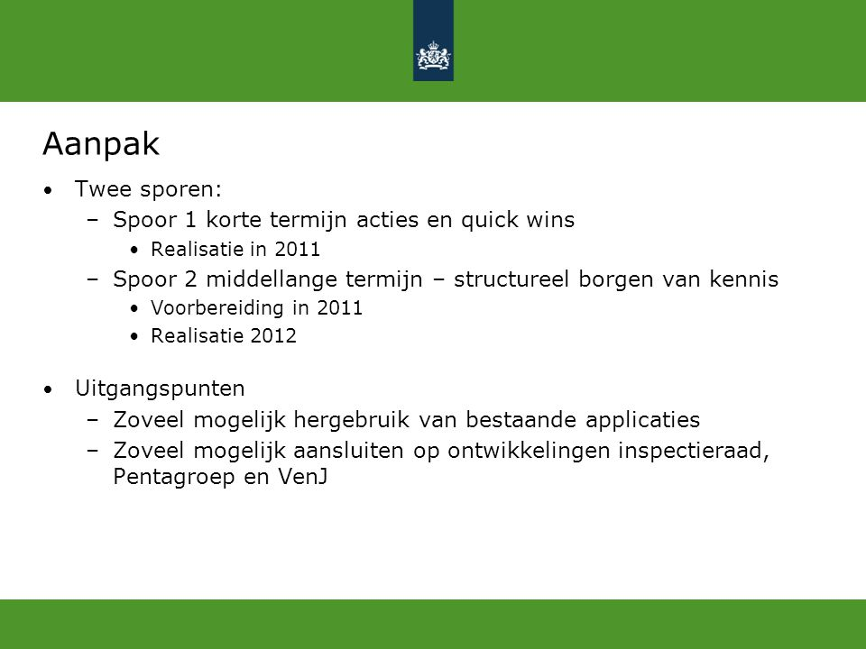 Aanpak Twee sporen: –Spoor 1 korte termijn acties en quick wins Realisatie in 2011 –Spoor 2 middellange termijn – structureel borgen van kennis Voorbe