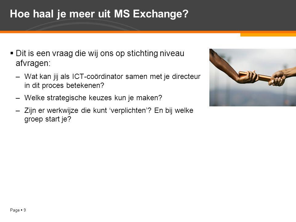 Page  9 Hoe haal je meer uit MS Exchange?  Dit is een vraag die wij ons op stichting niveau afvragen: –Wat kan jij als ICT-coördinator samen met je