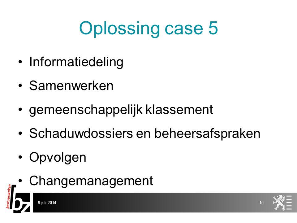 Oplossing case 5 Informatiedeling Samenwerken gemeenschappelijk klassement Schaduwdossiers en beheersafspraken Opvolgen Changemanagement 9 juli 201415