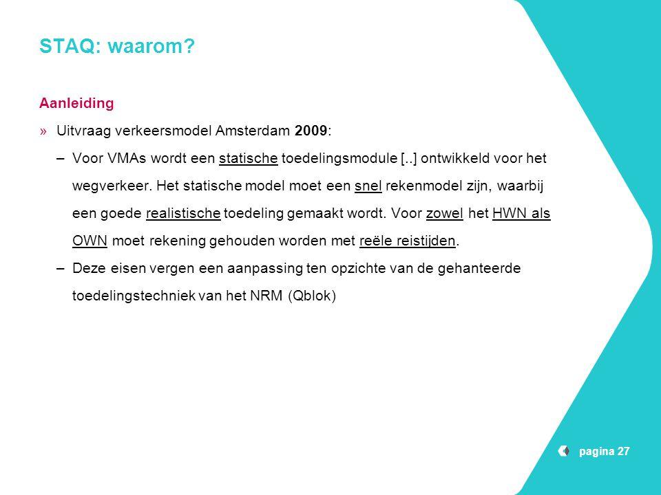 pagina 27 STAQ: waarom? Aanleiding »Uitvraag verkeersmodel Amsterdam 2009: –Voor VMAs wordt een statische toedelingsmodule [..] ontwikkeld voor het we