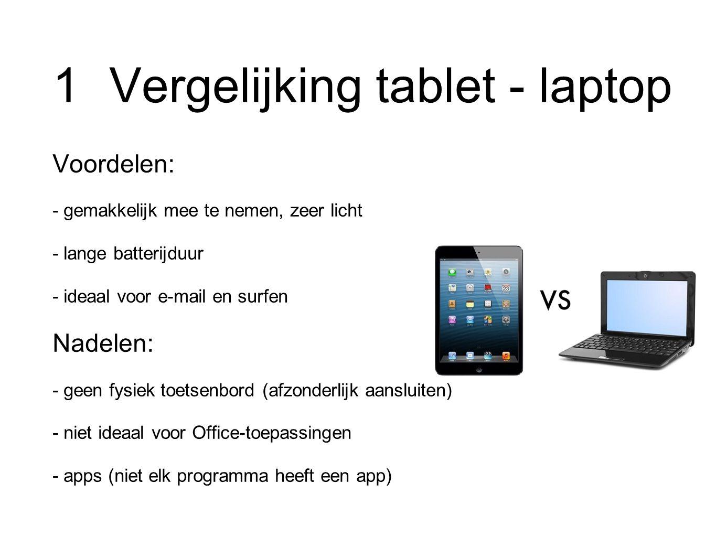 1 Vergelijking tablet - laptop Voordelen: - gemakkelijk mee te nemen, zeer licht - lange batterijduur - ideaal voor e-mail en surfen Nadelen: - geen fysiek toetsenbord (afzonderlijk aansluiten) - niet ideaal voor Office-toepassingen - apps (niet elk programma heeft een app)