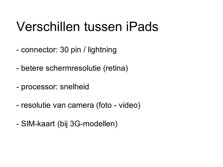 Verschillen tussen iPads - connector: 30 pin / lightning - betere schermresolutie (retina) - processor: snelheid - resolutie van camera (foto - video) - SIM-kaart (bij 3G-modellen)