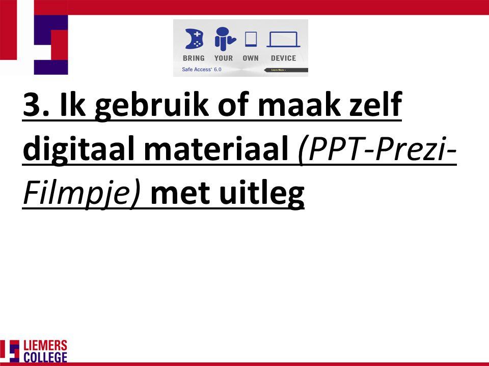 3. Ik gebruik of maak zelf digitaal materiaal (PPT-Prezi- Filmpje) met uitleg