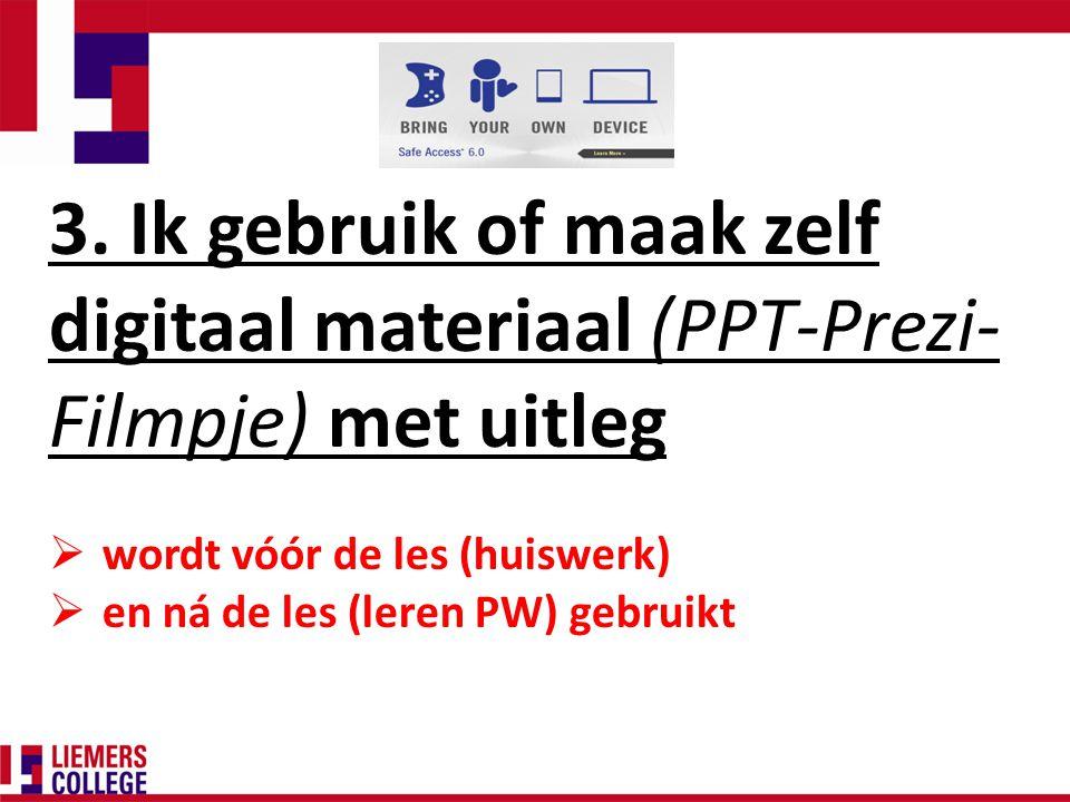 3. Ik gebruik of maak zelf digitaal materiaal (PPT-Prezi- Filmpje) met uitleg  wordt vóór de les (huiswerk)  en ná de les (leren PW) gebruikt