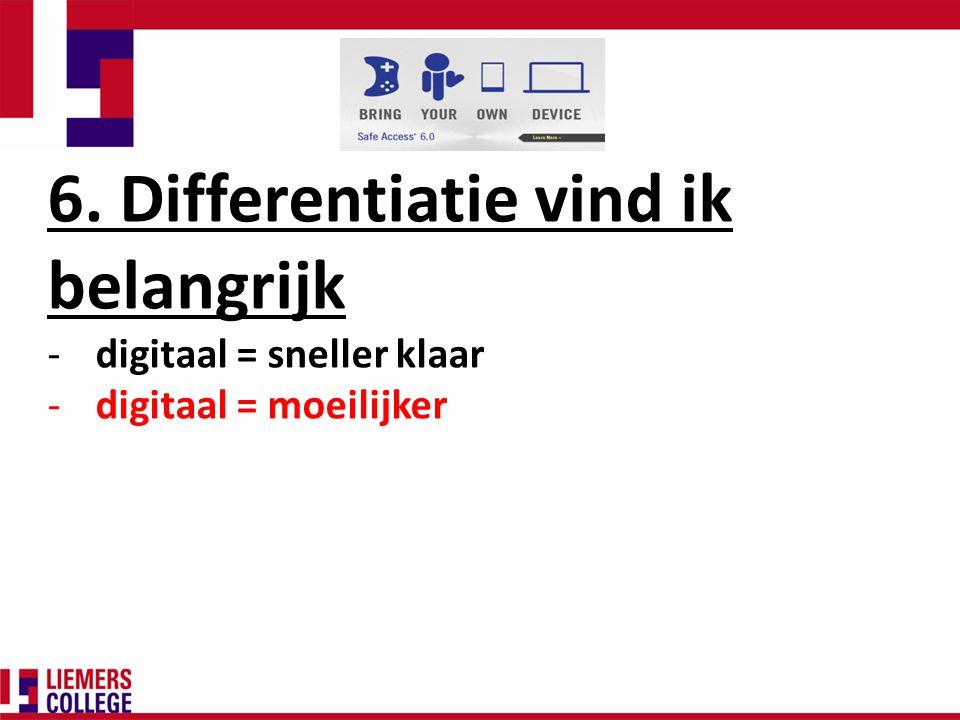 6. Differentiatie vind ik belangrijk -digitaal = sneller klaar -digitaal = moeilijker