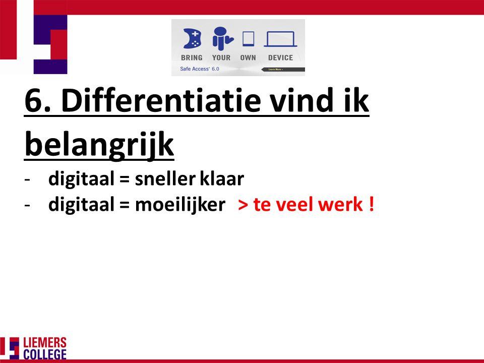 6. Differentiatie vind ik belangrijk -digitaal = sneller klaar -digitaal = moeilijker > te veel werk !