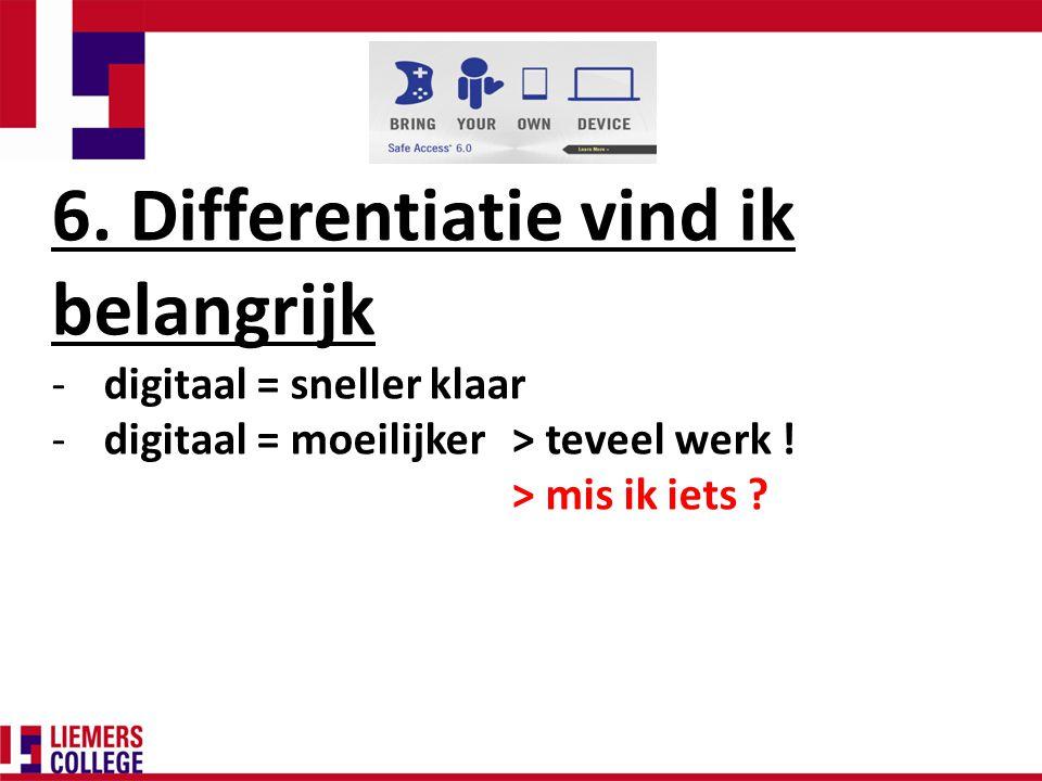 6. Differentiatie vind ik belangrijk -digitaal = sneller klaar -digitaal = moeilijker > teveel werk ! > mis ik iets ?