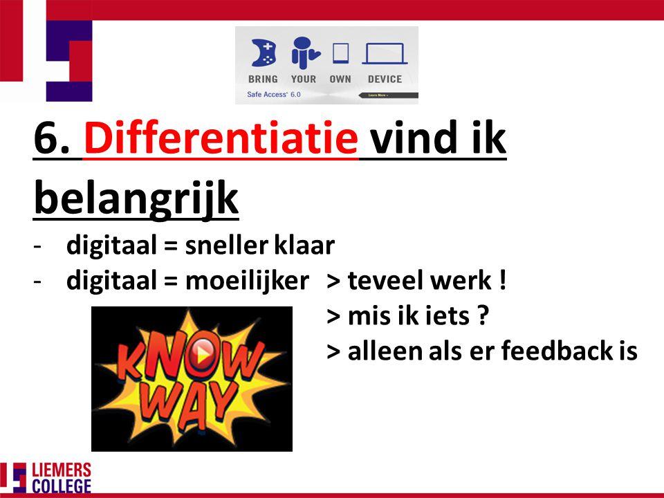 6. Differentiatie vind ik belangrijk -digitaal = sneller klaar -digitaal = moeilijker > teveel werk ! > mis ik iets ? > alleen als er feedback is
