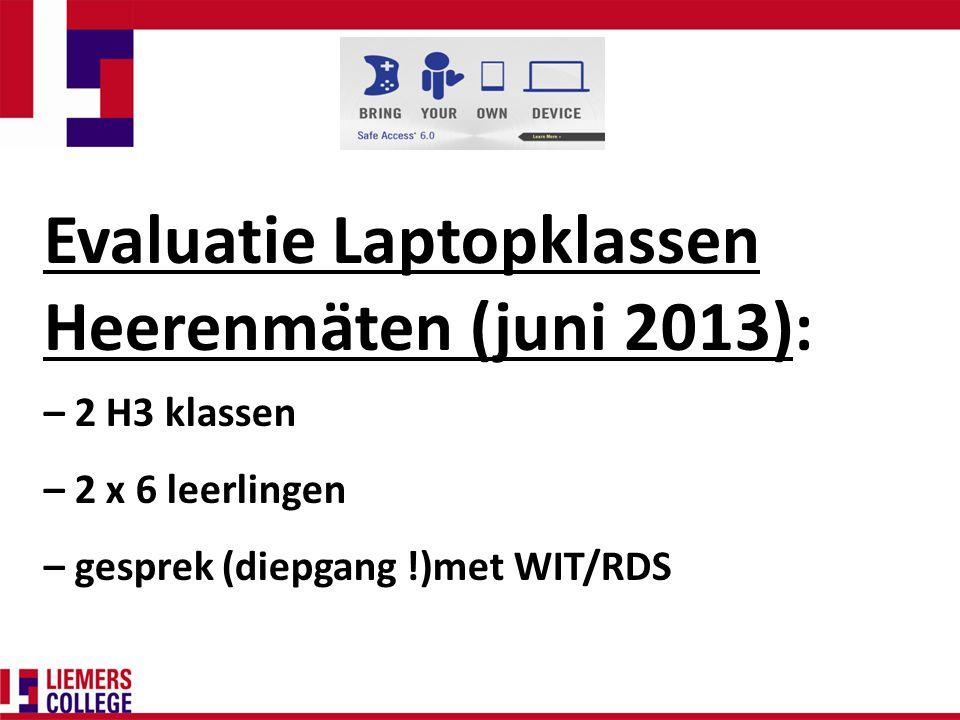 Evaluatie Laptopklassen Heerenmäten (juni 2013): – 2 H3 klassen – 2 x 6 leerlingen – gesprek (diepgang !)met WIT/RDS