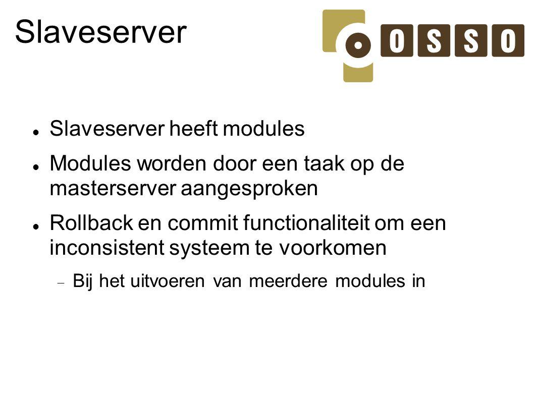Slaveserver Slaveserver heeft modules Modules worden door een taak op de masterserver aangesproken Rollback en commit functionaliteit om een inconsist