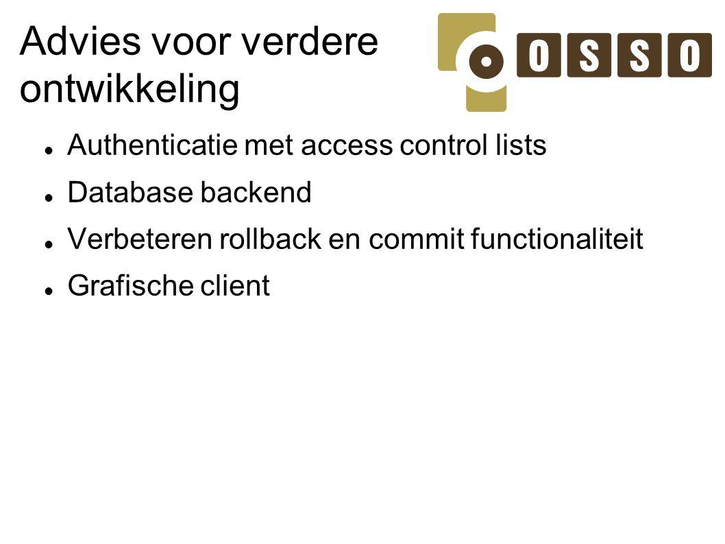 Advies voor verdere ontwikkeling Authenticatie met access control lists Database backend Verbeteren rollback en commit functionaliteit Grafische clien