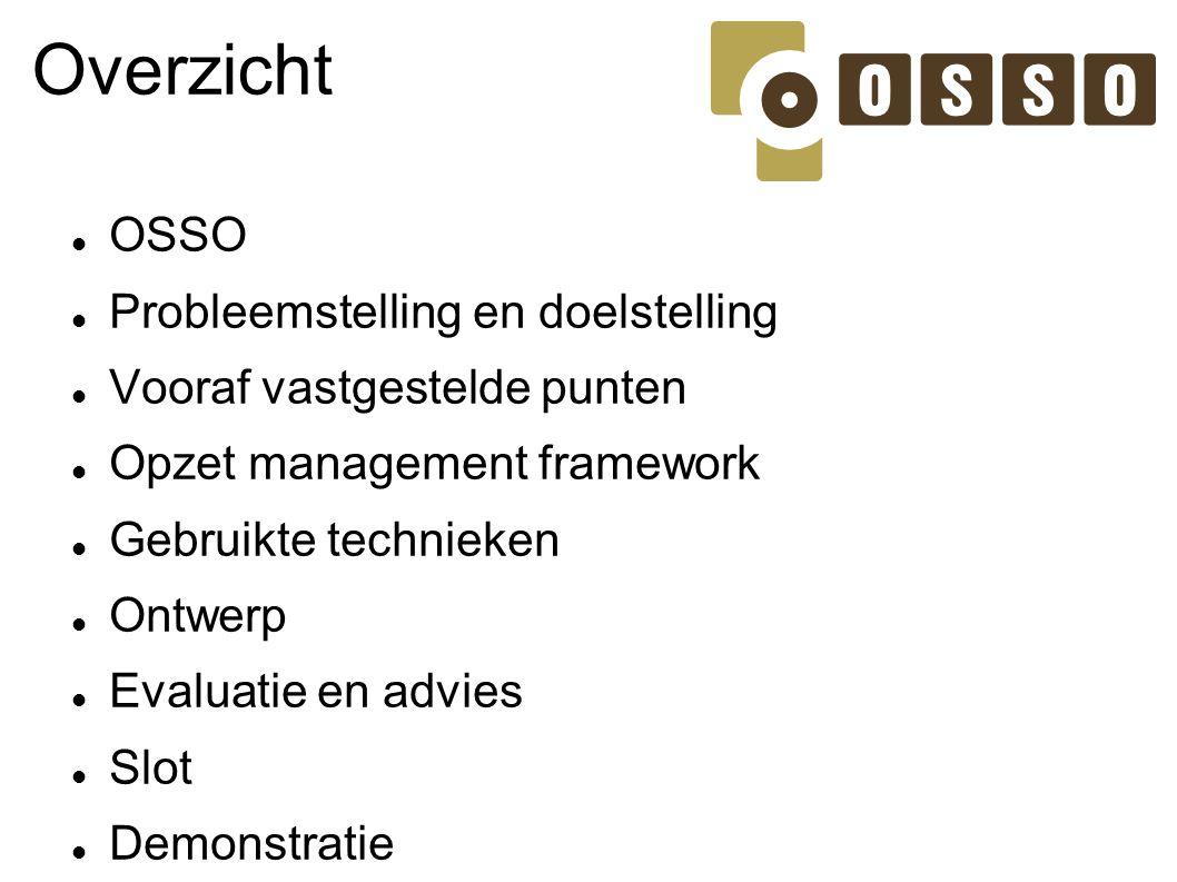 Overzicht OSSO Probleemstelling en doelstelling Vooraf vastgestelde punten Opzet management framework Gebruikte technieken Ontwerp Evaluatie en advies