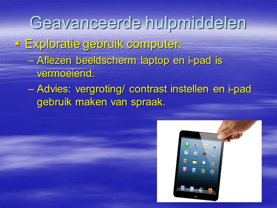 Geavanceerde hulpmiddelen  Exploratie gebruik computer: –Aflezen beeldscherm laptop en i-pad is vermoeiend. –Advies: vergroting/ contrast instellen e