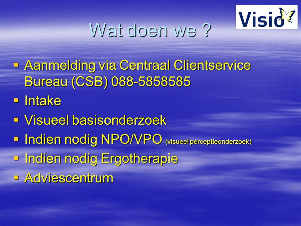 Wat doen we ?  Aanmelding via Centraal Clientservice Bureau (CSB) 088-5858585  Intake  Visueel basisonderzoek  Indien nodig NPO/VPO (visueel perce