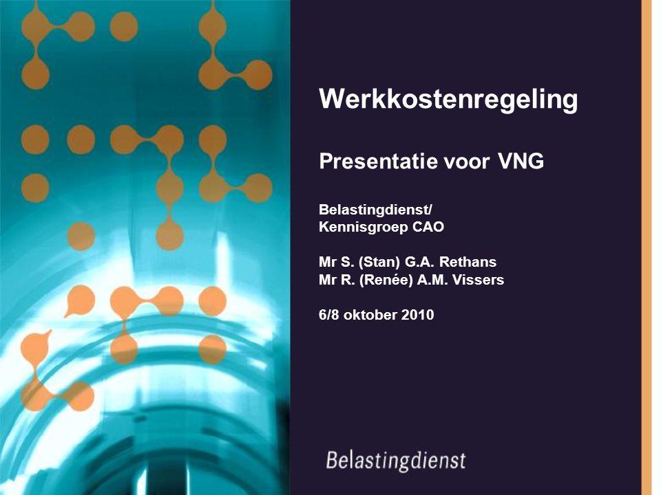 Werkkostenregeling Presentatie voor VNG Belastingdienst/ Kennisgroep CAO Mr S. (Stan) G.A. Rethans Mr R. (Renée) A.M. Vissers 6/8 oktober 2010