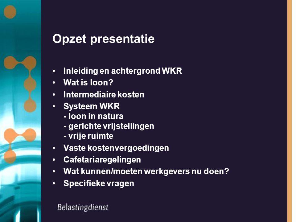 Opzet presentatie Inleiding en achtergrond WKR Wat is loon? Intermediaire kosten Systeem WKR - loon in natura - gerichte vrijstellingen - vrije ruimte