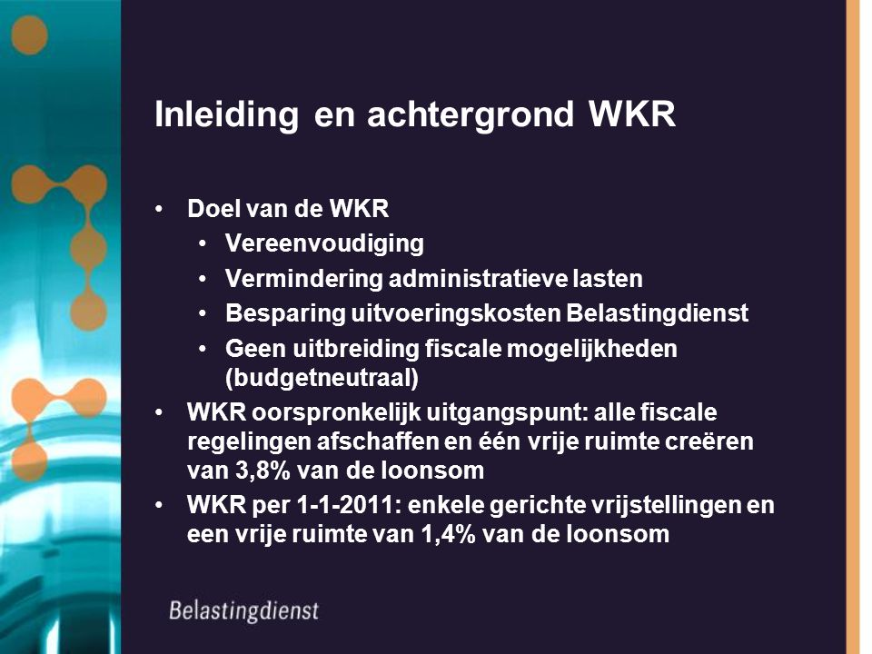 Inleiding en achtergrond WKR Doel van de WKR Vereenvoudiging Vermindering administratieve lasten Besparing uitvoeringskosten Belastingdienst Geen uitb