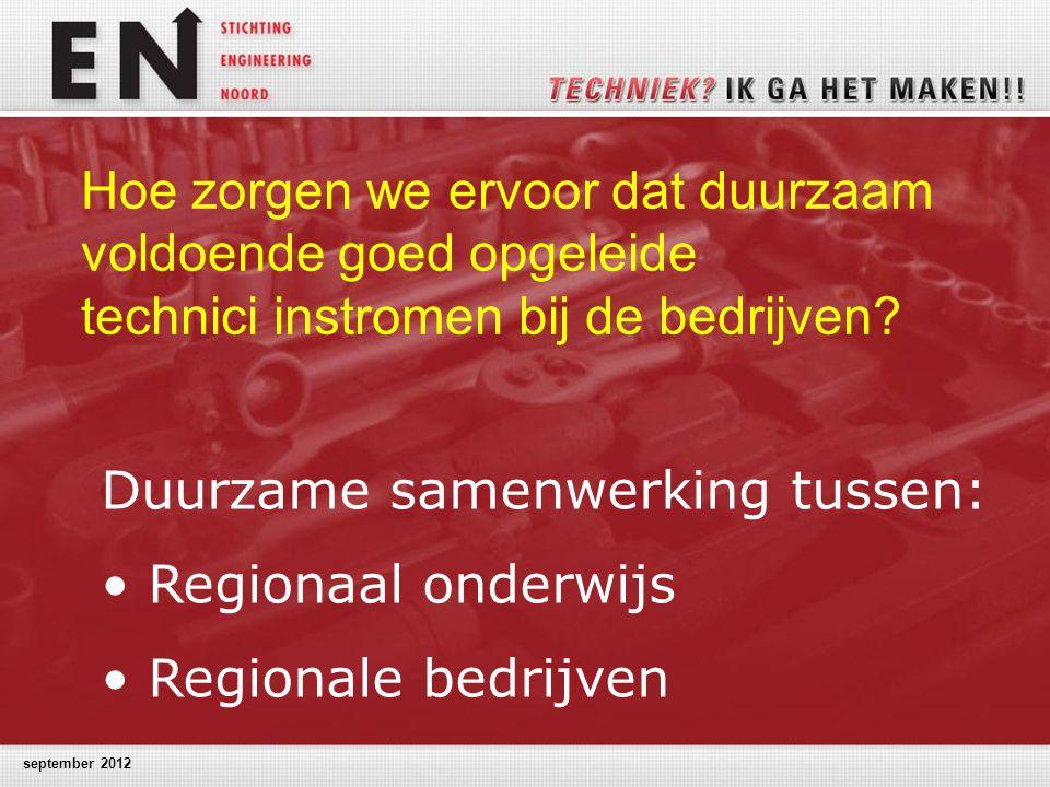 september 2012 Hoe zorgen we ervoor dat duurzaam voldoende goed opgeleide technici instromen bij de bedrijven? Duurzame samenwerking tussen: Regionaal
