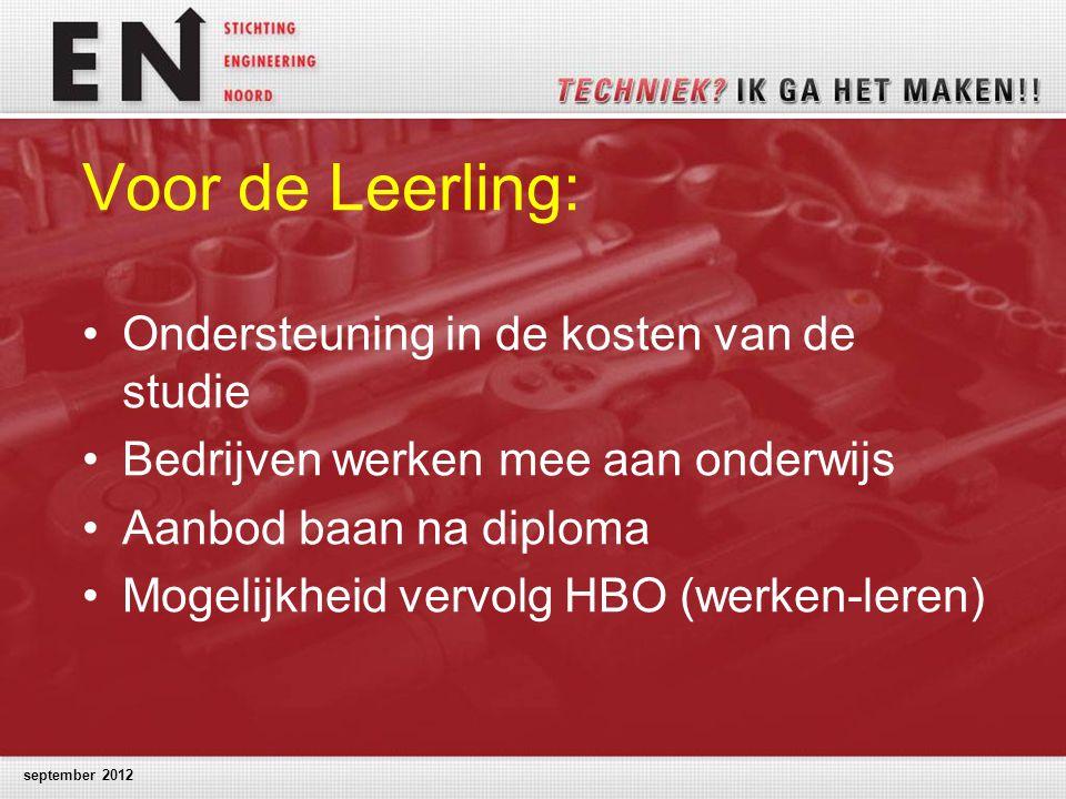 september 2012 Voor de Leerling: Ondersteuning in de kosten van de studie Bedrijven werken mee aan onderwijs Aanbod baan na diploma Mogelijkheid vervolg HBO (werken-leren)