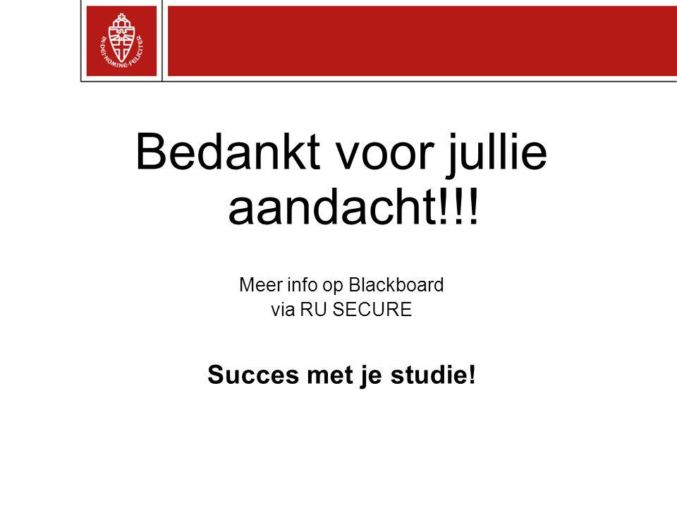 Bedankt voor jullie aandacht!!! Meer info op Blackboard via RU SECURE Succes met je studie!