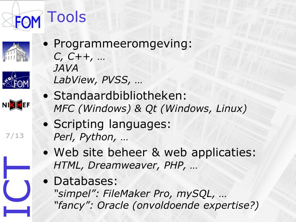 ICT 7/13 Tools Programmeeromgeving: C, C++, … JAVA LabView, PVSS, … Standaardbibliotheken: MFC (Windows) & Qt (Windows, Linux) Scripting languages: Perl, Python, … Web site beheer & web applicaties: HTML, Dreamweaver, PHP, … Databases: simpel : FileMaker Pro, mySQL, … fancy : Oracle (onvoldoende expertise )