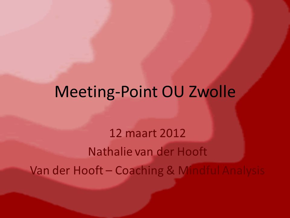 Meeting-Point OU Zwolle 12 maart 2012 Nathalie van der Hooft Van der Hooft – Coaching & Mindful Analysis