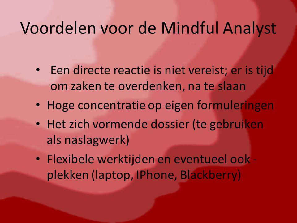Voordelen voor de Mindful Analyst Een directe reactie is niet vereist; er is tijd om zaken te overdenken, na te slaan Hoge concentratie op eigen formuleringen Het zich vormende dossier (te gebruiken als naslagwerk) Flexibele werktijden en eventueel ook - plekken (laptop, IPhone, Blackberry)