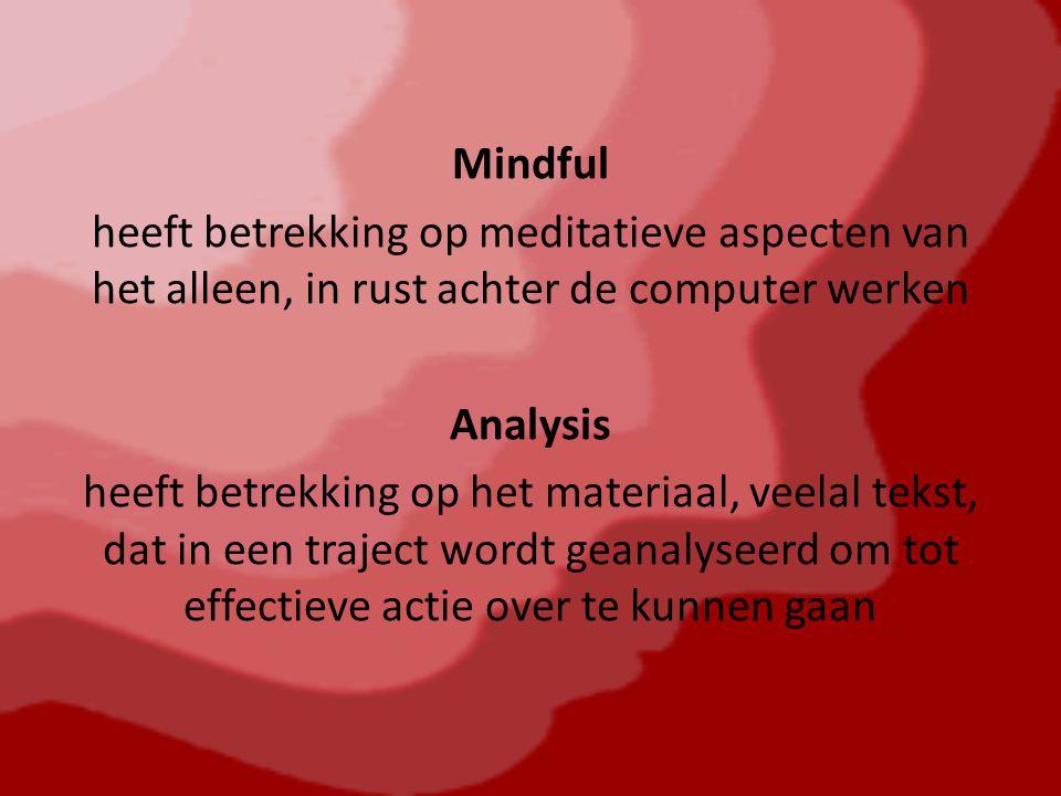Mindful heeft betrekking op meditatieve aspecten van het alleen, in rust achter de computer werken Analysis heeft betrekking op het materiaal, veelal tekst, dat in een traject wordt geanalyseerd om tot effectieve actie over te kunnen gaan