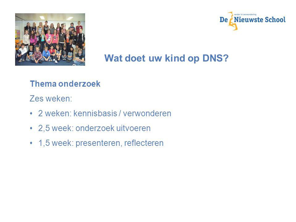 Wat doet uw kind op DNS? Thema onderzoek Zes weken: 2 weken: kennisbasis / verwonderen 2,5 week: onderzoek uitvoeren 1,5 week: presenteren, reflectere