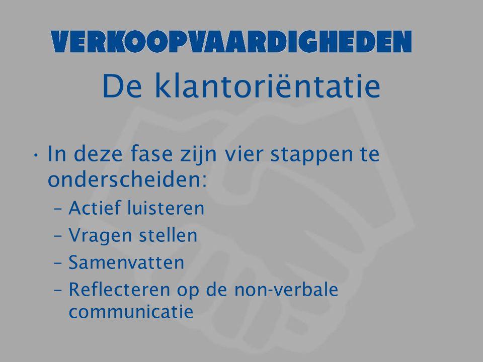 De klantoriëntatie In deze fase zijn vier stappen te onderscheiden: –Actief luisteren –Vragen stellen –Samenvatten –Reflecteren op de non-verbale comm