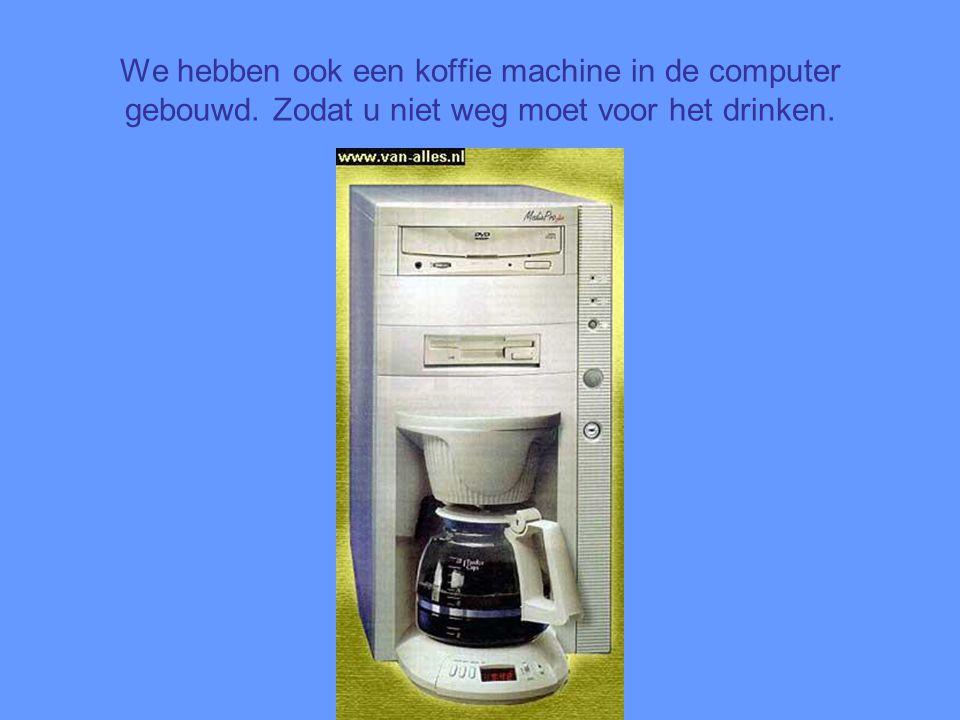 We hebben ook een koffie machine in de computer gebouwd. Zodat u niet weg moet voor het drinken.