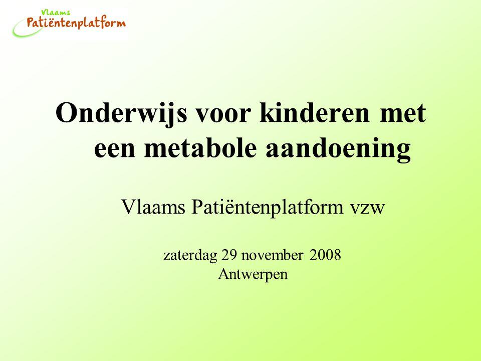 Onderwijs voor kinderen met een metabole aandoening Vlaams Patiëntenplatform vzw zaterdag 29 november 2008 Antwerpen
