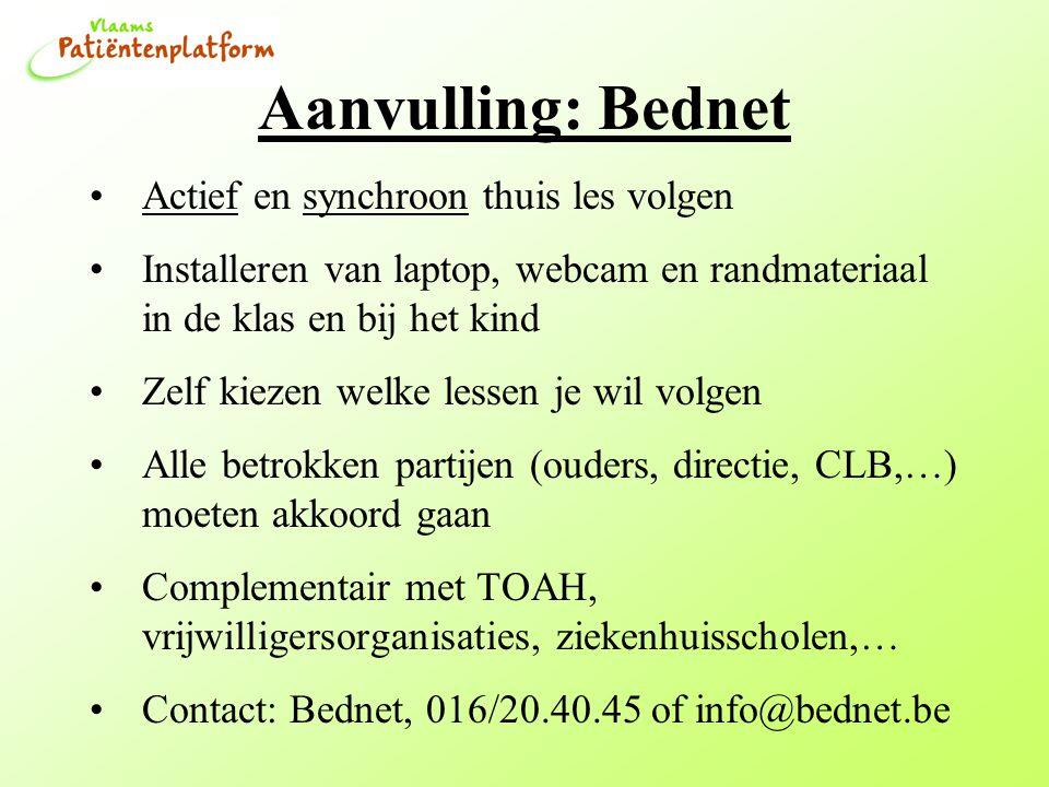 Aanvulling: Bednet Actief en synchroon thuis les volgen Installeren van laptop, webcam en randmateriaal in de klas en bij het kind Zelf kiezen welke lessen je wil volgen Alle betrokken partijen (ouders, directie, CLB,…) moeten akkoord gaan Complementair met TOAH, vrijwilligersorganisaties, ziekenhuisscholen,… Contact: Bednet, 016/20.40.45 of info@bednet.be