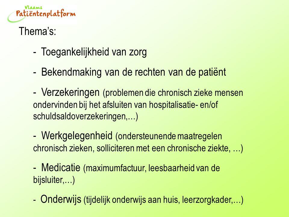 Thema's: - Toegankelijkheid van zorg - Bekendmaking van de rechten van de patiënt - Verzekeringen (problemen die chronisch zieke mensen ondervinden bij het afsluiten van hospitalisatie- en/of schuldsaldoverzekeringen,…) - Werkgelegenheid (ondersteunende maatregelen chronisch zieken, solliciteren met een chronische ziekte, …) - Medicatie (maximumfactuur, leesbaarheid van de bijsluiter,…) - Onderwijs (tijdelijk onderwijs aan huis, leerzorgkader,…)