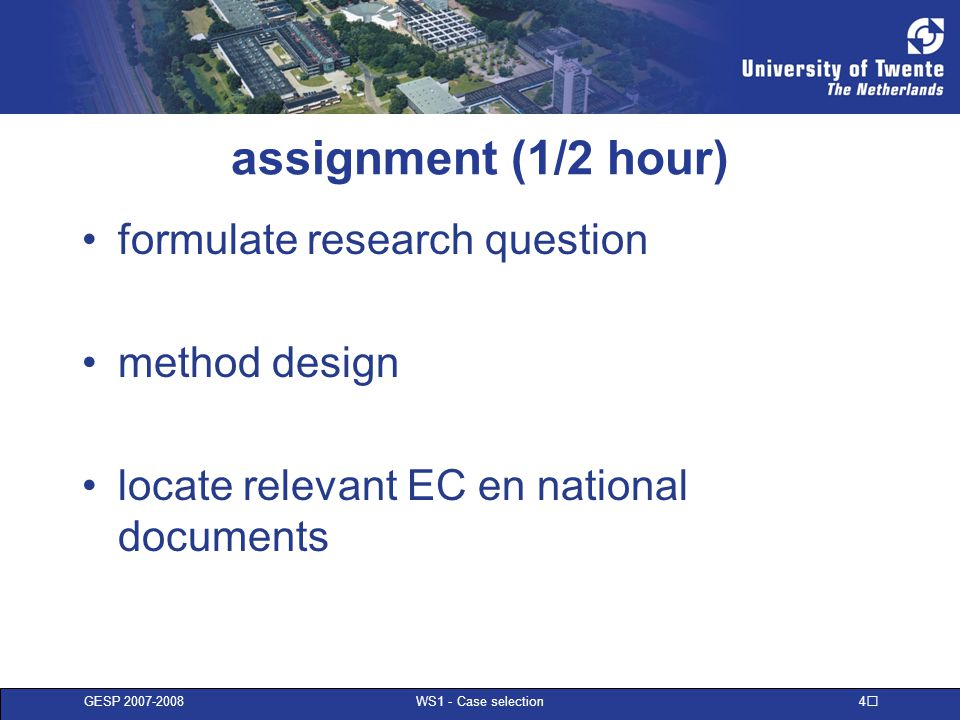 GESP 2007-2008 WS1 - Case selection 5 short presentation present an outline (1 minute) –research question –method design –preliminary identification of EC and national documents