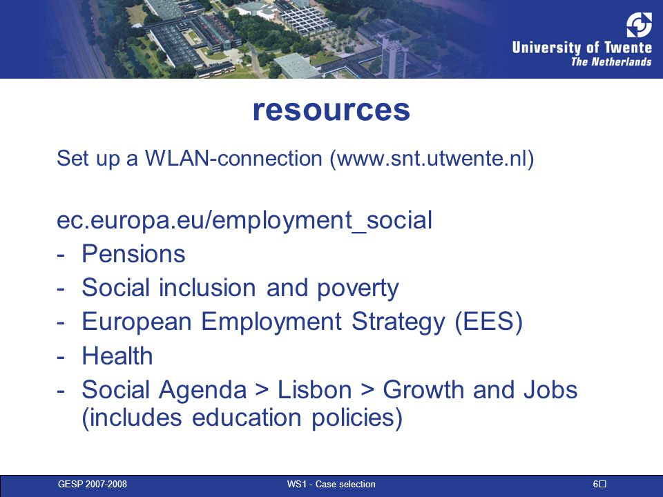 GESP 2007-2008 WS1 - Case selection 6 resources Set up a WLAN-connection (www.snt.utwente.nl) ec.europa.eu/employment_social -Pensions -Social inclusi